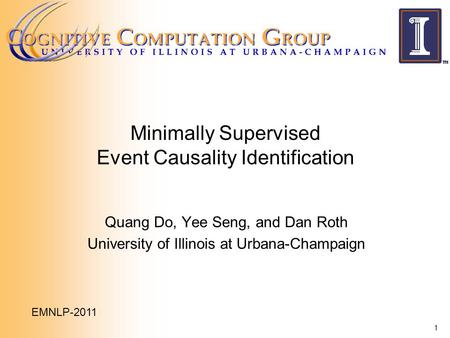Minimally Supervised Event Causality Identification Quang Do, Yee Seng, and Dan Roth University of Illinois at Urbana-Champaign 1 EMNLP-2011.