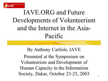 1 IAVE.ORG and Future Developments of Volunteerism and the Internet in the Asia- Pacific By Anthony Carlisle, IAVE Presented at the Symposium on Volunteerism.