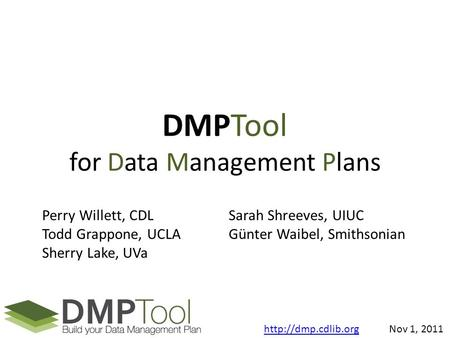DMPTool for Data Management Plans Perry Willett, CDL Todd Grappone, UCLA Sherry Lake, UVa Sarah Shreeves, UIUC Günter Waibel, Smithsonian