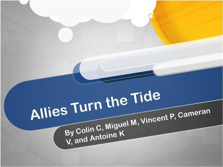 Allies Turn the Tide By Colin C, Miguel M, Vincent P, Cameran V, and Antoine K.