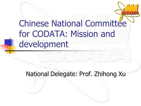 Chinese National Committee for CODATA: Mission and development National Delegate: Prof. Zhihong Xu.