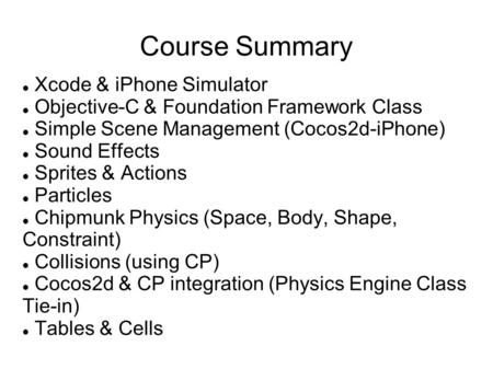 Course Summary Xcode & iPhone Simulator Objective-C & Foundation Framework Class Simple Scene Management (Cocos2d-iPhone) Sound Effects Sprites & Actions.