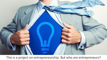 This is a project on entrepreneurship. But who are entrepreneurs?