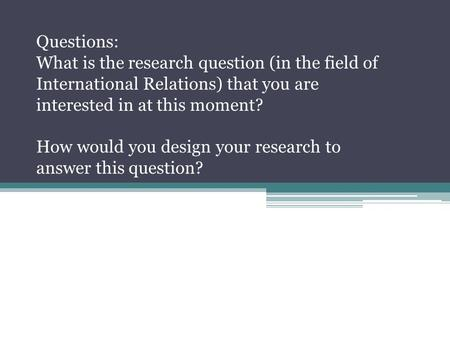 Questions: What is the research question (in the field of International Relations) that you are interested in at this moment? How would you design your.