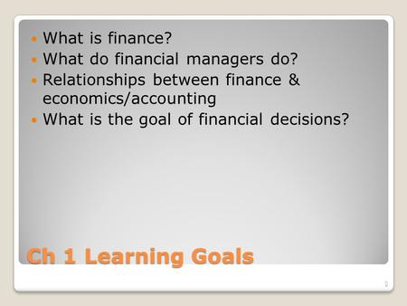 Ch 1 Learning Goals What is finance? What do financial managers do? Relationships between finance & economics/accounting What is the goal of financial.