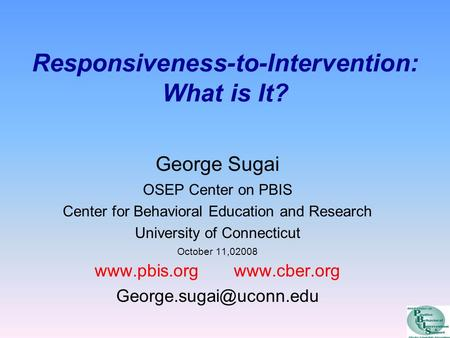 Responsiveness-to-Intervention: What is It? George Sugai OSEP Center on PBIS Center for Behavioral Education and Research University of Connecticut October.