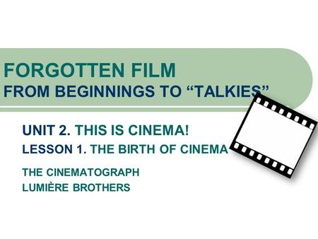 "UNIT 2. THIS IS CINEMA! LESSON 1. THE BIRTH OF CINEMA THE CINEMATOGRAPH LUMIÈRE BROTHERS FORGOTTEN FILM FROM BEGINNINGS TO ""TALKIES"""