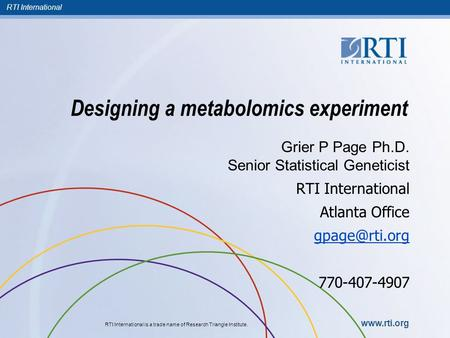 RTI International RTI International is a trade name of Research Triangle Institute. www.rti.org Designing a metabolomics experiment Grier P Page Ph.D.