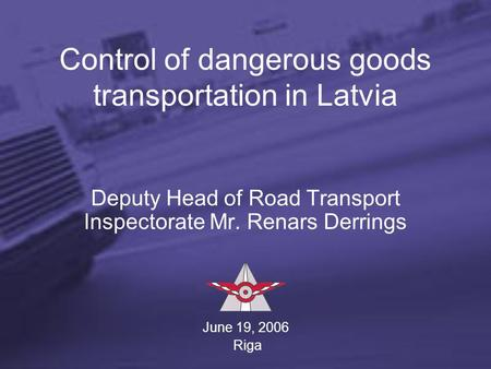Control of dangerous goods transportation in Latvia Deputy Head of Road Transport Inspectorate Mr. Renars Derrings June 19, 2006 Riga.