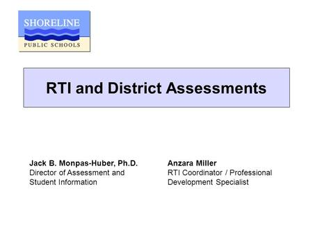 RTI and District Assessments Jack B. Monpas-Huber, Ph.D. Director of Assessment and Student Information Anzara Miller RTI Coordinator / Professional Development.