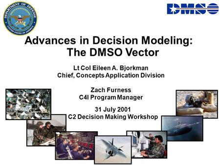 Advances in Decision Modeling: The DMSO Vector Lt Col Eileen A. Bjorkman Chief, Concepts Application Division Zach Furness C4I Program Manager 31 July.