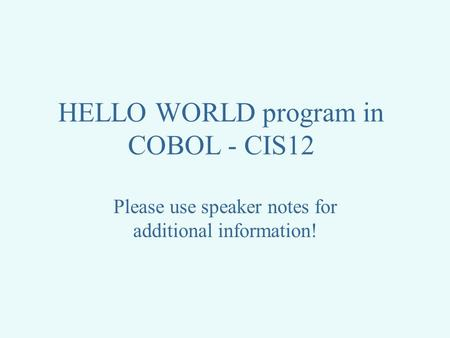 HELLO WORLD program in COBOL - CIS12 Please use speaker notes for additional information!
