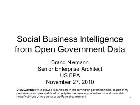1 Social Business Intelligence from Open Government Data Brand Niemann Senior Enterprise Architect US EPA November 27, 2010 DISCLAIMER: While allowed to.
