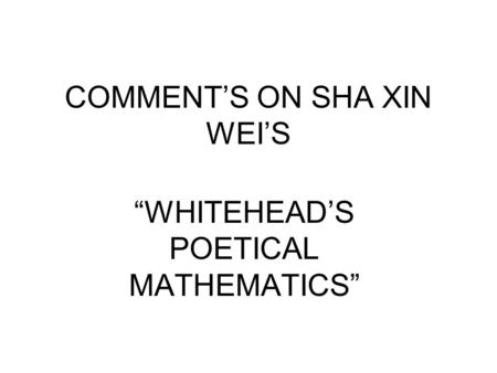 "COMMENT'S ON SHA XIN WEI'S ""WHITEHEAD'S POETICAL MATHEMATICS"""