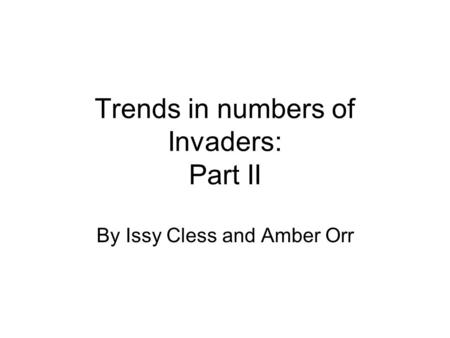 Trends in numbers of Invaders: Part II By Issy Cless and Amber Orr.