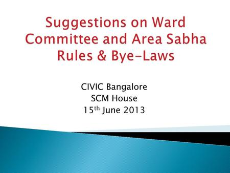 CIVIC Bangalore SCM House 15 th June 2013.  Criteria need to be prescribed for ward committee members or Area Sabha Representatives ◦ they should not.