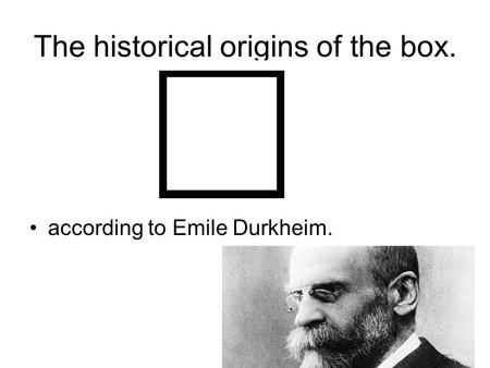 The historical origins of the box. according to Emile Durkheim.