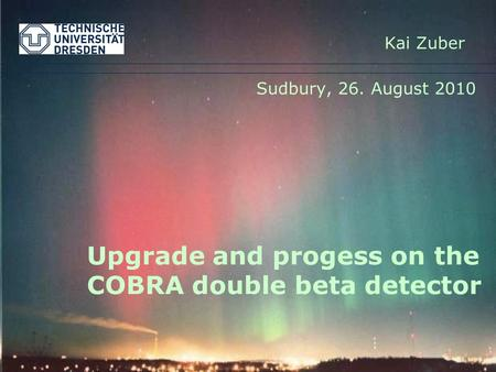 Upgrade and progess on the COBRA double beta detector Sudbury, 26. August 2010 Kai Zuber.