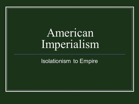 American Imperialism Isolationism to Empire. Closing the American Frontier.