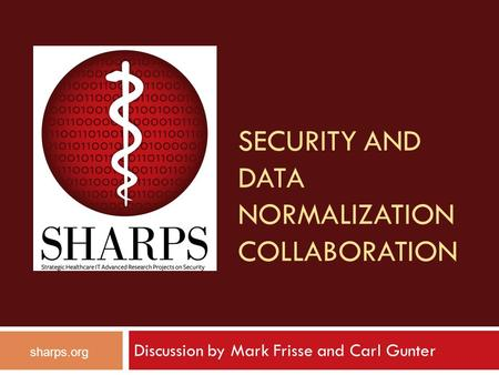 SECURITY AND DATA NORMALIZATION COLLABORATION sharps.org Discussion by Mark Frisse and Carl Gunter.