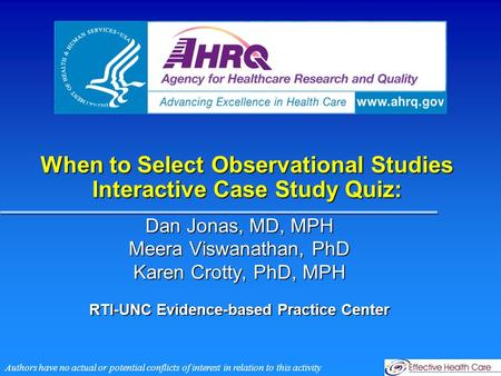When to Select Observational Studies Interactive Case Study Quiz: Dan Jonas, MD, MPH Meera Viswanathan, PhD Karen Crotty, PhD, MPH RTI-UNC Evidence-based.