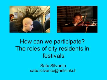 Satu Silvanto How can we participate? The roles of city residents in festivals.