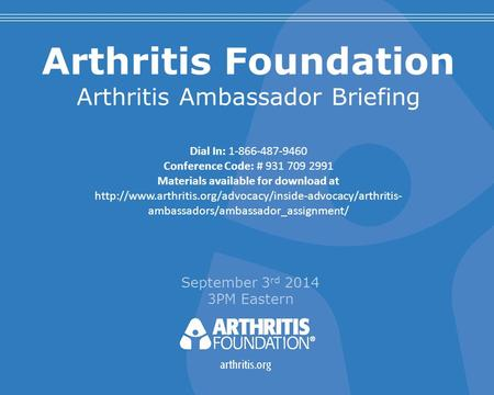 Arthritis Foundation Arthritis Ambassador Briefing September 3 rd 2014 3PM Eastern Dial In: 1-866-487-9460 Conference Code: # 931 709 2991 Materials available.