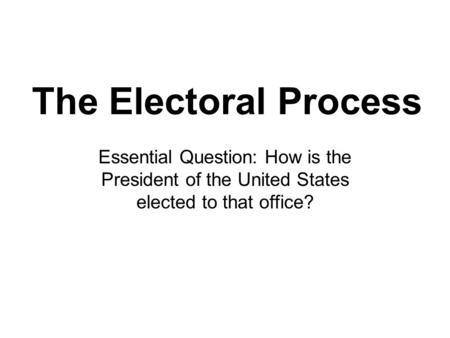 The Electoral Process Essential Question: How is the President of the United States elected to that office?