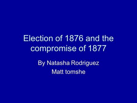 Election of 1876 and the compromise of 1877 By Natasha Rodriguez Matt tomshe.