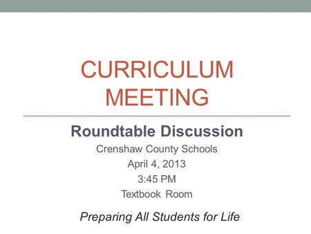 CURRICULUM MEETING Roundtable Discussion Crenshaw County Schools April 4, 2013 3:45 PM Textbook Room Preparing All Students for Life.