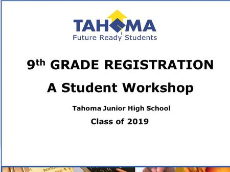 - 9 th GRADE REGISTRATION A Student Workshop Tahoma Junior High School Class of 2019.