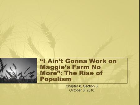 """I Ain't Gonna Work on Maggie's Farm No More"": The Rise of Populism Chapter 8, Section 3 October 3, 2010."