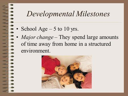 Developmental Milestones School Age – 5 to 10 yrs. Major change – They spend large amounts of time away from home in a structured environment.