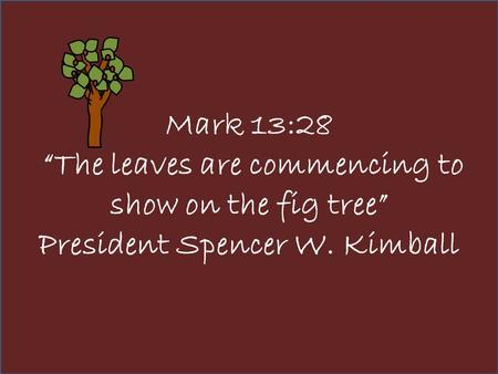 "Mark 13:28 ""The leaves are commencing to show on the fig tree"" President Spencer W. Kimball."