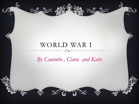 WORLD WAR I By Caoimhe, Ciara and Katie.  World War I began in July 28 th 1914 and ended in November 11 th 1918.  Nearly 10 million people died.  Italy.