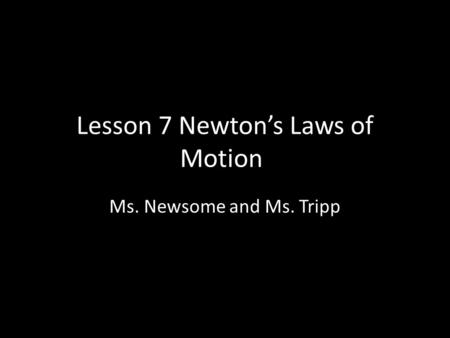 Lesson 7 Newton's Laws of Motion Ms. Newsome and Ms. Tripp.