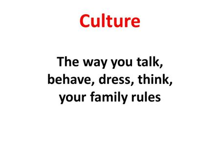 Culture The way you talk, behave, dress, think, your family rules.