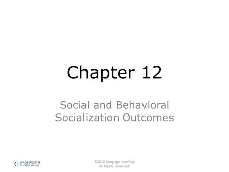 ©2010 Cengage Learning. All Rights Reserved. Chapter 12 Social and Behavioral Socialization Outcomes.