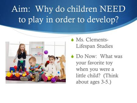 Aim: Why do children NEED to play in order to develop?  Ms. Clements- Lifespan Studies  Do Now: What was your favorite toy when you were a little child?