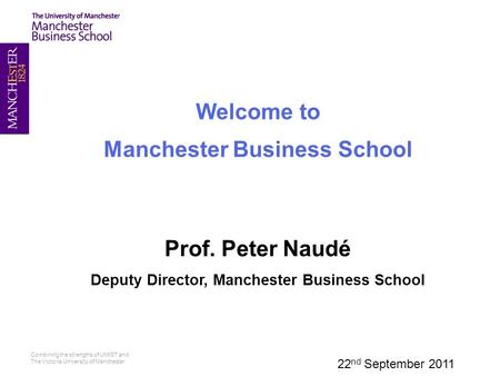 Combining the strengths of UMIST and The Victoria University of Manchester Welcome to Manchester Business School Prof. Peter Naudé Deputy Director, Manchester.