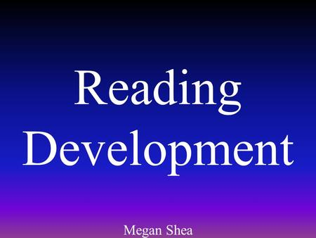 Reading Development Megan Shea. Emergent Literacy Emergent Literacy: Basic knowledge about written language, which lays a foundation for reading and writing.