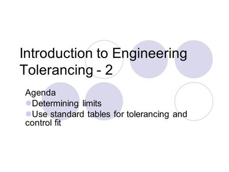 Introduction to Engineering Tolerancing - 2 Agenda Determining limits Use standard tables for tolerancing and control fit.