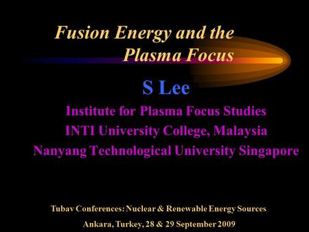 Fusion Energy and the Plasma Focus S Lee Institute for Plasma Focus Studies INTI University College, Malaysia Nanyang Technological University Singapore.