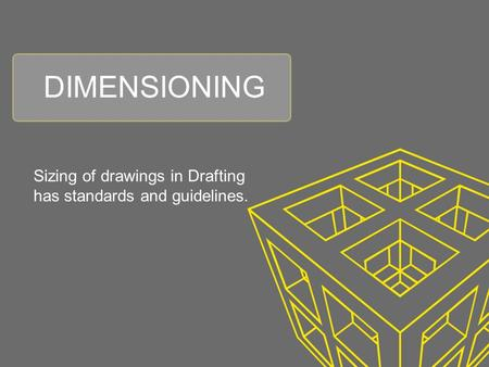 DIMENSIONING Sizing of drawings in Drafting has standards and guidelines.