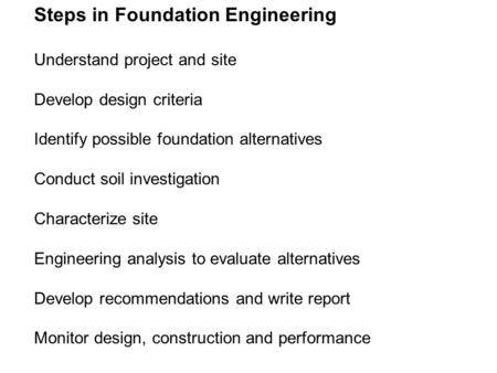 Steps in Foundation Engineering Understand project and site Develop design criteria Identify possible foundation alternatives Conduct soil investigation.