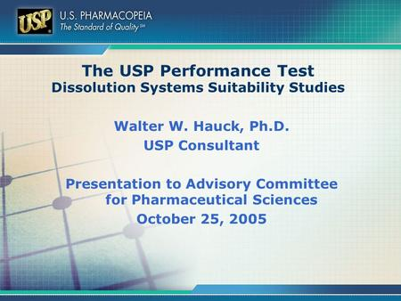 The USP Performance Test Dissolution Systems Suitability Studies Walter W. Hauck, Ph.D. USP Consultant Presentation to Advisory Committee for Pharmaceutical.