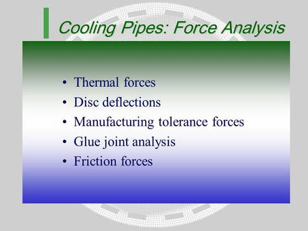 Cooling Pipes: Force Analysis Thermal forces Disc deflections Manufacturing tolerance forces Glue joint analysis Friction forces.