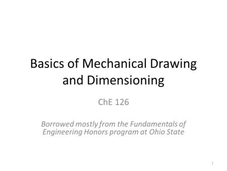 Basics of Mechanical Drawing and Dimensioning ChE 126 Borrowed mostly from the Fundamentals of Engineering Honors program at Ohio State 1.