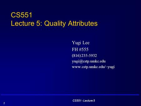 CS551 - Lecture 5 1 CS551 Lecture 5: Quality Attributes Yugi Lee FH #555 (816) 235-5932