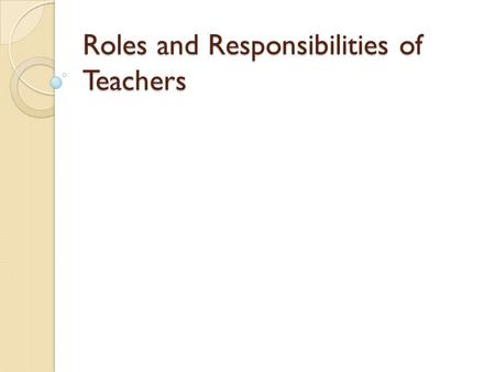 Roles and Responsibilities of Teachers. The teacher is a facilitator of learning.